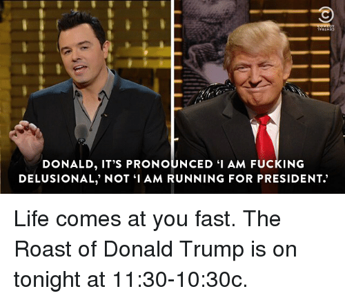 "Donald Trump, Fucking, and Life: DONALD, IT'S PRONOUNCED ""I AM FUCKING  DELUSIONAL, NOT I AM RUNNING FOR PRESIDENT Life comes at you fast. The Roast of Donald Trump is on tonight at 11:30-10:30c."