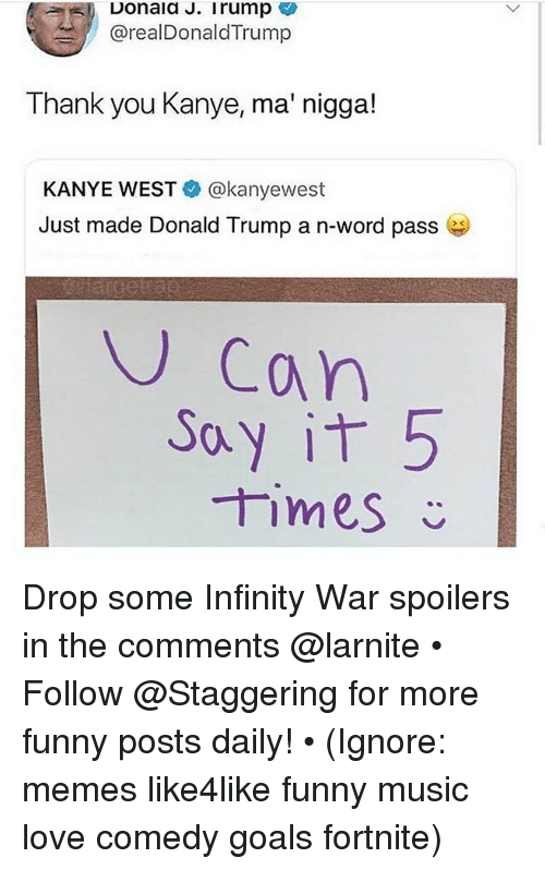 Drop Some: Donald J. I rump  @realDonaldTrump  Thank you Kanye, ma' nigga!  KANYE WEST@kanyewest  Just made Donald Trump a n-word pass e  U Can  CA  ay it 5  times Drop some Infinity War spoilers in the comments @larnite • ➫➫➫ Follow @Staggering for more funny posts daily! • (Ignore: memes like4like funny music love comedy goals fortnite)