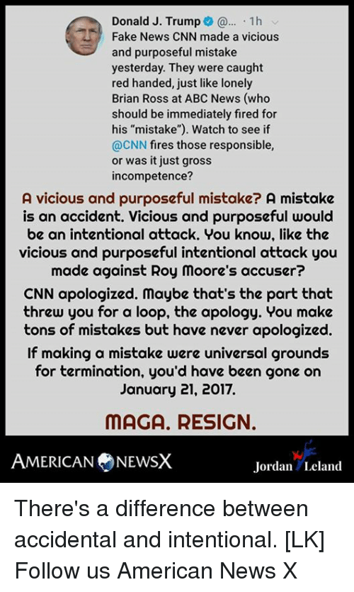 "Abc, cnn.com, and Fake: Donald J. Trump 1h  Fake News CNN made a vicious  and purposeful mistake  yesterday. They were caught  red handed, just like lonely  Brian Ross at ABC News (who  should be immediately fired for  his ""mistake""). Watch to see if  @CNN fires those responsible,  or was it just gross  incompetence?  A vicious and purposeful mistake? A mistake  is an accident. Vicious and purposeful would  be an intentional attack. You know, like the  vicious and purposeful intentional attack you  made against Roy moore's accuser?  CNN apologized. maybe that's the part that  threw you for a loop, the apology. You make  tons of mistakes but have never apologized.  If making a mistake were universal grounds  for termination, you'd have been gone on  January 21, 2017.  MAGA, RESIGN.  AMERICAN NEWS  Jordan Leland There's a difference between accidental and intentional. [LK] Follow us American News X"