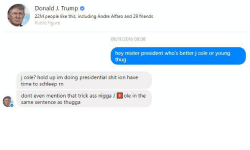 Schleep: Donald J. Trump  22M people like this, including Andre Alfaro and 29 friends  Public figure  Public fiqure  08/11/2016 00:08  hey mister president who's better j cole or young  thug  j cole? hold up im doing presidential shit ion have  time to schleep rn  dont even mention that trick ass nigga J Bole in the  same sentence as thugga