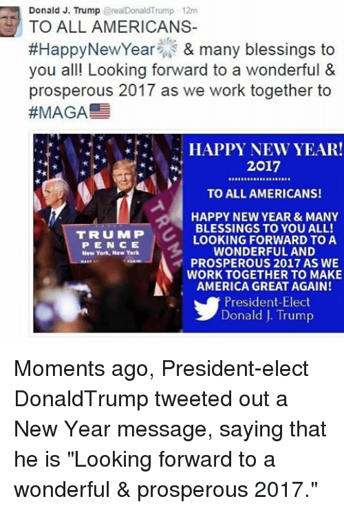 """Memes, New York, and 🤖: Donald J. Trump  2realDonaldTrump 12m  TO ALL AMERICANS-  #Happy New Year & many blessings to  you all! Looking forward to a wonderful  &  prosperous 2017 as we work together to  #MAGA  HAPPY NEW YEAR!  2017  TO ALL AMERICANS!  HAPPY NEW YEAR & MANY  BLESSINGS TO YOU ALL!  TRUMP  LOOKING FORWARD TO A  P E N C E  WONDERFUL AND  New York, New York  PROSPEROUS 2017 AS WE  WORK TOGETHER TO MAKE  AMERICA GREAT AGAIN!  President-Elect  Donald J. Trump Moments ago, President-elect DonaldTrump tweeted out a New Year message, saying that he is """"Looking forward to a wonderful & prosperous 2017."""""""