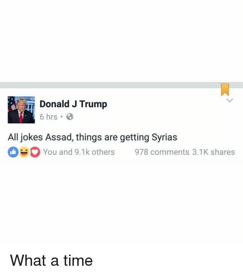 assad: Donald J Trump  6 hrs.  All jokes Assad, things are getting Syrias  You and 9.1k others 978 comments 3.1K shares What a time