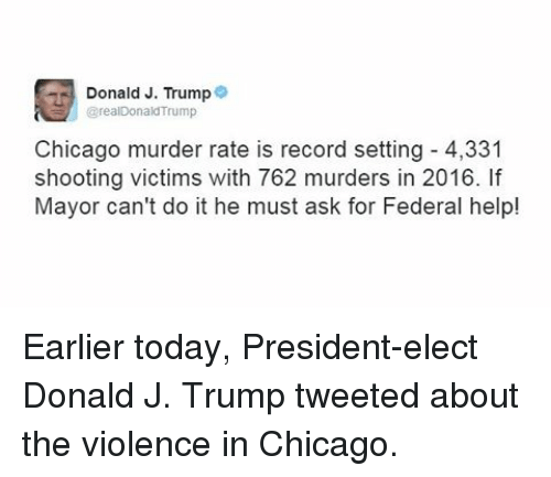 Chicago, Memes, and Record: Donald J. Trump  9  @realDonald Trump  Chicago murder rate is record setting 4,331  shooting victims with 762 murders in 2016.  Mayor can't do it he must ask for Federal help! Earlier today, President-elect Donald J. Trump tweeted about the violence in Chicago.