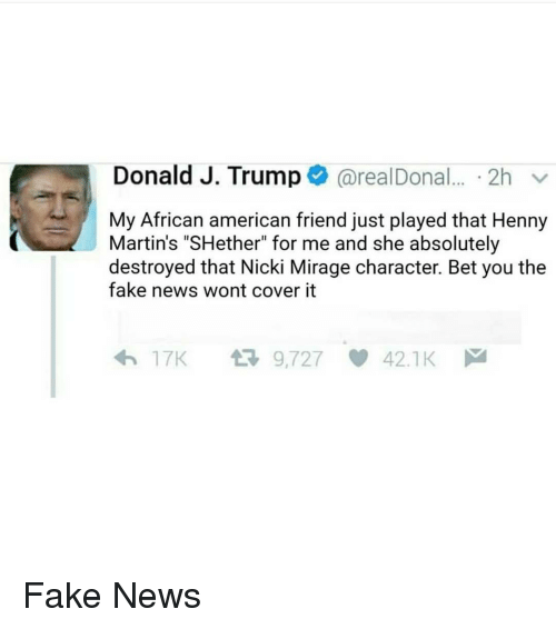 "Ether, Memes, and 🤖: Donald J. Trump  areal Donal... 2h  v  My African american friend just played that Henny  Martin's ""SH ether"" for me and she absolutely  destroyed that Nicki Mirage character. Bet you the  fake news wont cover it  t 9,727  17K  42.1 K Fake News"