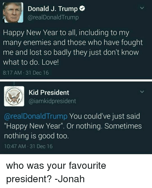 "Donald Trump, Memes, and Enemies: Donald J. Trump  areal Donald Trump  Happy New Year to all, including to my  many enemies and those who have fought  me and lost so badly they just don't know  what to do. Love!  8:17 AM 31 Dec 16  Kid President  Gaiam kidpresident  areal Donald Trump You could've just said  ""Happy New Year"". Or nothing. Sometimes  nothing is good too.  10:47 AM 31 Dec 16 who was your favourite president? -Jonah"