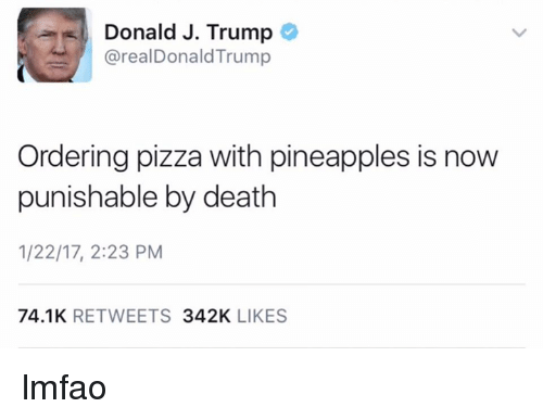 Pineappl: Donald J. Trump  areal Donald Trump  Ordering pizza with pineapples is now  punishable by death  1/22/17, 2:23 PM  74.1K  RETWEETS  342K  LIKES lmfao
