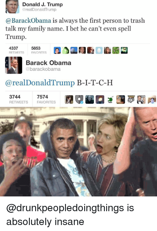 I Bet, Barack Obama, and Dank Memes: Donald J. Trump  arealDonald Trump  Barack Obama is always the first person to trash  talk my family name. I bet he can't even spell  Trump  4337  5853  RETWEETS  FAVORITES  Barack Obama  @barackobama  (a real Donald Trump  B-I-T-C-H  3744  7574  RETWEETS FAVORITES @drunkpeopledoingthings is absolutely insane