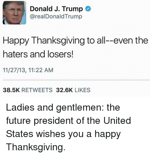Memes, The Unit, and 🤖: Donald J. Trump  arealDonald Trump  Happy Thanksgiving to all--even the  haters and losers!  11/27/13, 11:22 AM  38.5K  RETWEETS  32.6K  LIKES Ladies and gentlemen: the future president of the United States wishes you a happy Thanksgiving.