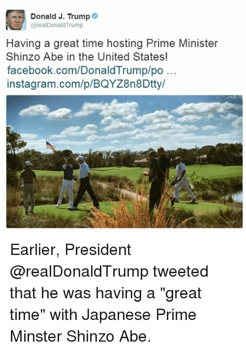 """Memes, 🤖, and Abe: Donald J. Trump  arealDonald Trump  Having a great time hosting Prime Minister  Shinzo Abe in the United States!  facebook.com/DonaldTrump/po...  instagram.com/p/BQYZ8n8Dttyl Earlier, President @realDonaldTrump tweeted that he was having a """"great time"""" with Japanese Prime Minster Shinzo Abe."""