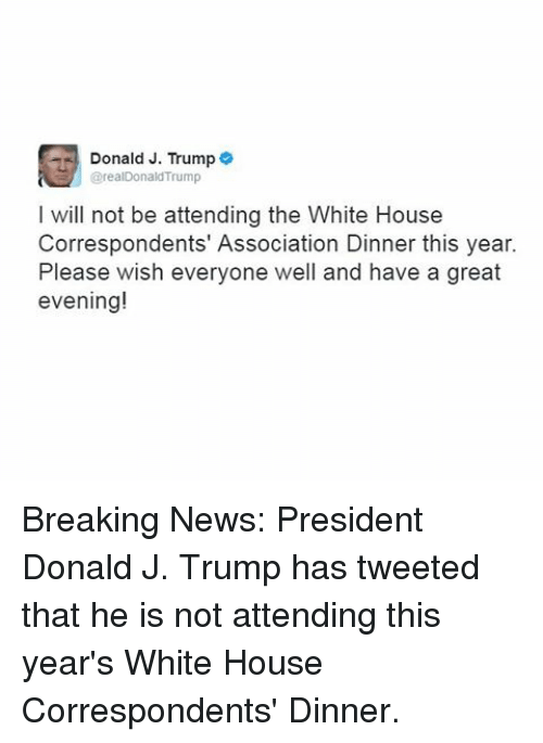 Memes, White House, and Breaking News: Donald J. Trump  arealDonald Trump  I will not be attending the White House  Correspondents' Association Dinner this year.  Please wish everyone well and have a great  evening! Breaking News: President Donald J. Trump has tweeted that he is not attending this year's White House Correspondents' Dinner.