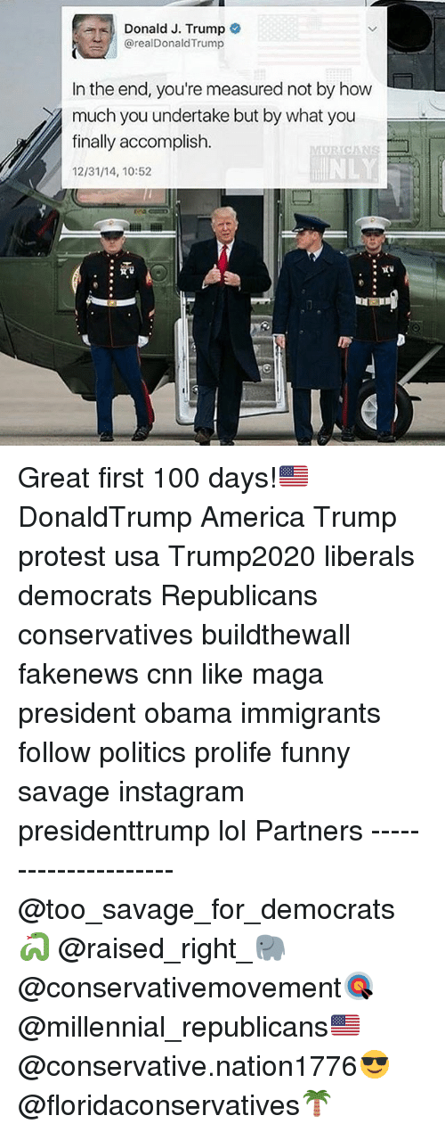 Trump Protesters: Donald J. Trump  arealDonald Trump  In the end, you're measured not by how  much you undertake but by what you  finally accomplish  12/31/14, 10:52 Great first 100 days!🇺🇸 DonaldTrump America Trump protest usa Trump2020 liberals democrats Republicans conservatives buildthewall fakenews cnn like maga president obama immigrants follow politics prolife funny savage instagram presidenttrump lol Partners --------------------- @too_savage_for_democrats🐍 @raised_right_🐘 @conservativemovement🎯 @millennial_republicans🇺🇸 @conservative.nation1776😎 @floridaconservatives🌴