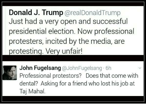 taj mahal: Donald J. Trump  arealDonald Trump  Just had a very open and successful  presidential election. Now professional  protesters, incited by the media, are  protesting. Very unfair!  John Fugelsang  @John Fugelsang 6h  Professional protestors? Does that come with  dental? Asking for a friend who lost his job at  Taj Mahal