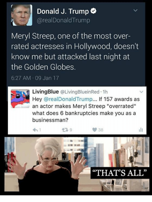 "Golden Globes, Bankruptcy, and Meryl Streep: Donald J. Trump  arealDonald Trump  Meryl Streep, one of the most over-  rated actresses in Hollywood, doesn't  know me but attacked last night at  the Golden Globes.  6:27 AM 09 Jan 17  Living Blue  @LivingBlueinRed 1h  Hey arealDonaldTrump... If 157 awards as  an actor makes Meryl Streep ""overrated""  what does 6 bankruptcies make you as a  businessman?  ""THAT'S ALL"""