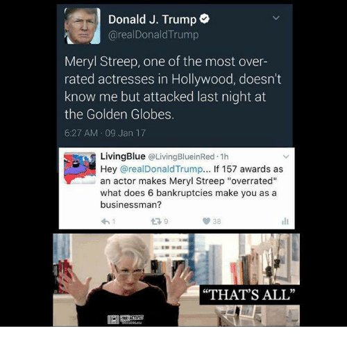 "Golden Globes, Memes, and Bankruptcy: Donald J. Trump  arealDonald Trump  Meryl Streep, one of the most over-  rated actresses in Hollywood, doesn't  know me but attacked last night at  the Golden Globes.  6:27 AM 09 Jan 17  Living Blue  @Living BlueinRed 1h  Hey areal Donald Trump  If 157 awards as  an actor makes Meryl Streep ""overrated""  what does 6 bankruptcies make you as a  businessman?  38  ""THAT'S ALL"""
