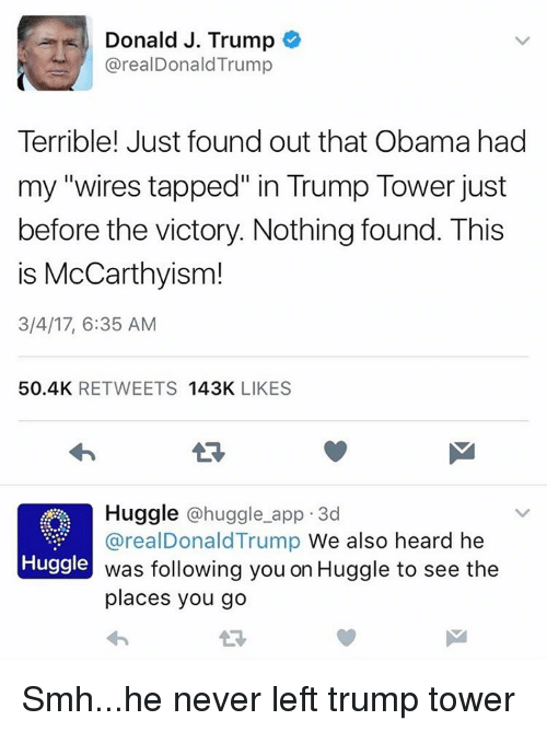 """App, Trump Tower, and This Is: Donald J. Trump  arealDonald Trump  Terrible! Just found out that Obama had  my """"wires tapped"""" in Trump Tower just  before the victory. Nothing found. This  is McCarthyism!  3/4/17, 6:35 AM  50.4K  RETWEETS  143K  LIKES  Huggle huggle app 3d  areal Donald Trump We also heard he  Huggle  was following you on Huggle to see the  places you go Smh...he never left trump tower"""