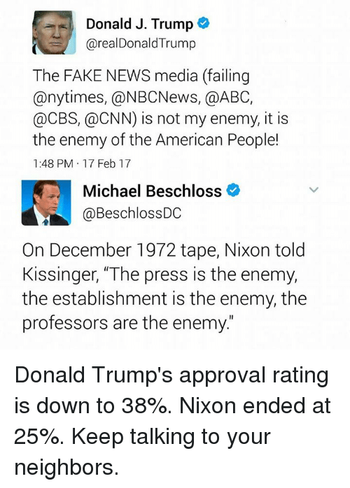 "Abc, cnn.com, and Fake: Donald J. Trump  arealDonald Trump  The FAKE NEWS media (failing  any times, @NBCNews, a ABC,  @CBS, @CNN) is not my enemy, it is  the enemy of the American People!  1:48 PM 17 Feb 17  Michael Beschloss  @Beschloss DC  On December 1972 tape, Nixon told  Kissinger, ""The press is the enemy,  the establishment is the enemy, the  professors are the enemy Donald Trump's approval rating is down to 38%. Nixon ended at 25%.  Keep talking to your neighbors."