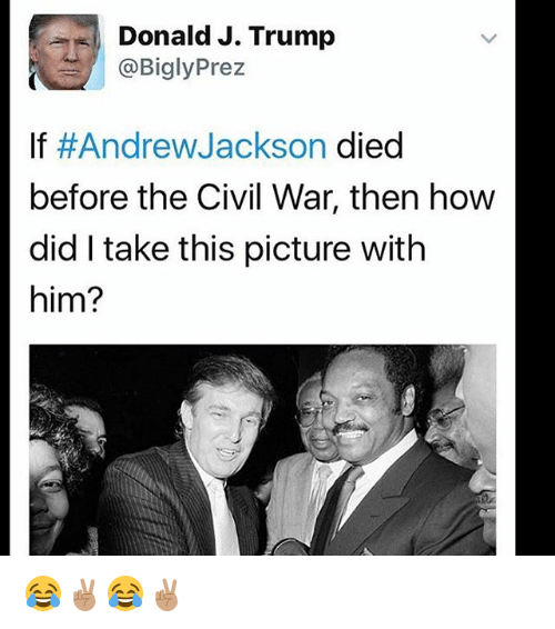 Memes, Civil War, and Trump: Donald J. Trump  @Bigly Prez  If #Andrew Jackson died  before the Civil War, then how  did take this picture with  him? 😂✌🏽😂✌🏽