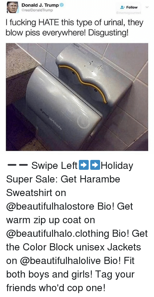 """Friends, Fucking, and Girls: : Donald J. Trump  BrealDonaldTrump  """" Follow  momegourme  I fucking HATE this type of urinal, they  blow piss everywhere! Disgusting! ➖➖ Swipe Left➡️➡️Holiday Super Sale: Get Harambe Sweatshirt on @beautifulhalostore Bio! Get warm zip up coat on @beautifulhalo.clothing Bio! Get the Color Block unisex Jackets on @beautifulhalolive Bio! Fit both boys and girls! Tag your friends who'd cop one!"""