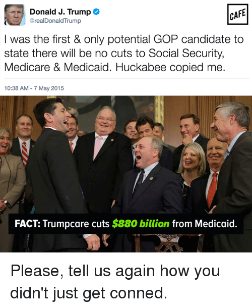 Medicare: Donald J. Trump  CAFE  @realDonaldTrump  I was the first & only potential GOP candidate to  state there will be no cuts to Social Security,  Medicare & Medicaid. Huckabee copied me.  10:38 AM 7 May 2015  FACT: Trumpcare cuts $880 billion  from Medicaid Please, tell us again how you didn't just get conned.
