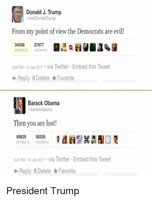 trump donald: Donald J. Trump  Donald From my point of view the Democrats are evil  34556  27677  RETWEETS FAVORITES  455 PM-14 Jan 2017 via Twitter Embed this Tweet  Reply Delete Favorite  Barack Obama  barackobama  Then you are lost!  69825  58335  RETWEETS FAVORITES  547 pM-14 Jan 2017 via Twitter Embed this Tweet  Reply Delete Favorite President Trump