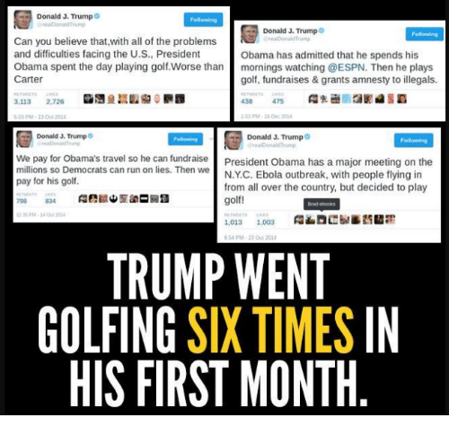 trump donald: Donald J. Trump  Donald J. Trump  Can you believe that,with all of the problems  and difficulties facing the U.S., President  Obama has admitted that he spends his  Obama spent the day playing golf Worse than  mornings watching @ESPN. Then he plays  Carter  golf, fundraises & grants amnesty to illegals.  3,113  2,726  103 PM 16 Dec 2014  Donald J. Trump  Donald J. Trump  We pay for Obama's travel so he can fundraise  President Obama has a major meeting on the  millions so Democrats can run on lies. Then we  N.YC. Ebola outbreak, with people flying in  pay for his golf.  from all over the country, but decided to play  golf!  1.013 1.003  8:54 PM-23 Oct 2014  TRUMP WENT  GOLFING  SIX TIMES  IN  HIS FIRST MONTH