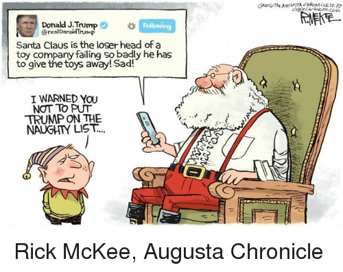 trump donald: Donald J.Trump  Donald Trump  Santa Claus is the loger head of a  toy company failing so badly he has  to give the toys away! Sad!  I WARNED YOU  NOT TO PUT  TRUMP ON THE  NAUGHTY LIST. Rick McKee, Augusta Chronicle