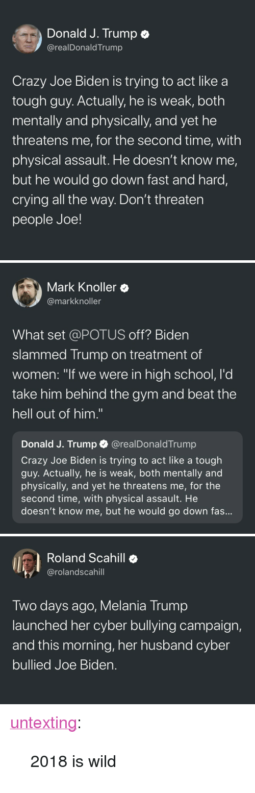 "Crazy, Crying, and Gym: Donald J. Trump e  @realDonaldTrump  Crazy Joe Biden is trying to act like a  tough guy. Actually, he is weak, both  mentally and physically, and yet he  threatens me, for the second time, with  physical assault. He doesn't know me,  but he would go down fast and hard,  crying all the way. Don't threaten  people Joe!   Mark Knoller  @markknoller  What set @POTUS off? Biden  slammed Trump on treatment of  women: ""if we were in high school, l'd  take him behind the gym and beat the  hell out of him.""  Donald J. Trump @realDonaldTrump  Crazy Joe Biden is trying to act like a tough  guy. Actually, he is weak, both mentally and  physically, and yet he threatens me, for the  second time, with physical assault. He  doesn't know me, but he would go down fas   Roland Scahill  @rolandscahill  Two days ago, Melania Trump  launched her cyber bullying campaign,  and this morning, her husband cyber  bullied Joe Bider. <p><a href=""http://untexting.tumblr.com/post/172139667366/2018-is-wild"" class=""tumblr_blog"">untexting</a>:</p><blockquote><p>2018 is wild</p></blockquote>"