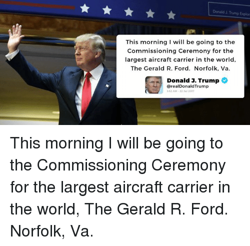 Ford, Trump, and World: Donald J. Trump Explor  This morning I will be going to the  Commissioning Ceremony for the  largest aircraft carrier in the world,  The Gerald R. Ford. Norfolk, Va.  Donald J. Trump  @realDonaldTrump  3-52 AM-22 ul 2017 This morning I will be going to the Commissioning Ceremony for the largest aircraft carrier in the world, The Gerald R. Ford.  Norfolk, Va.