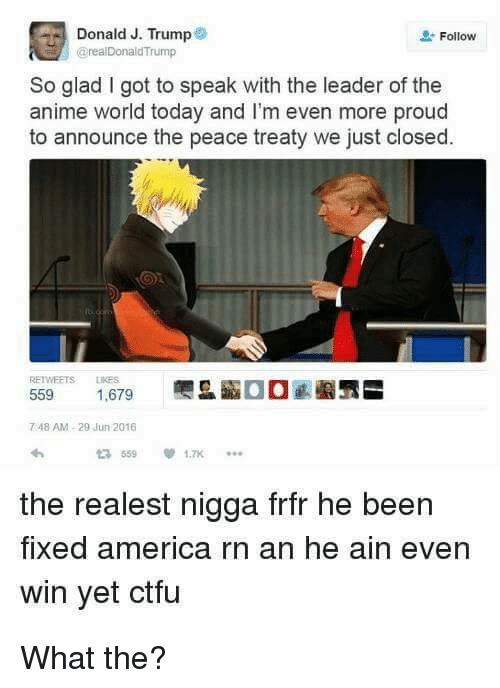 America, Animals, and Ctfu: Donald J. Trump  Follow  @real Donald Trump  So glad got to speak with the leader of the  anime world today and I'm even more proud  to announce the peace treaty we just closed.  559  1,679  748 AM, 29 Jun 2016  the realest nigga frfr he been  fixed america rn an he ain even  win yet ctfu What the?