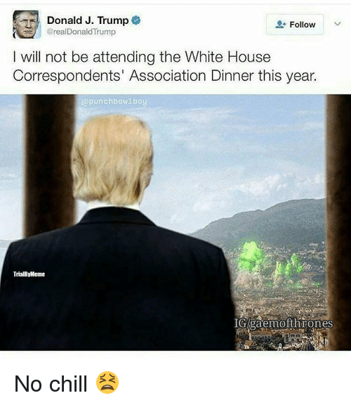 Memes, No Chill, and 🤖: Donald J. Trump  Follow  @realDonald Trump  I will not be attending the White House  Correspondents' Association Dinner this year.  @punch bow1 boy  TrialByMeme  IGAgaemofthrones No chill 😫