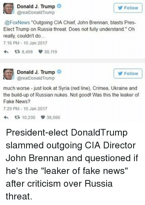 "Memes, Chiefs, and Foxnews: Donald J. Trump  Follow  @realDonaldTrump  @FoxNews ""Outgoing CIA Chief, John Brennan, blasts Pres-  Elect Trump on Russia threat. Does not fully understand. Oh  really, couldn't do...  7:16 PM 15 Jan 2017  8,498 30.119  Donald J. Trump  Follow  @realDonald Trump  much worse just look at Syria (red line), Crimea, Ukraine and  the build-up of Russian nukes. Not goodl Was this the leaker of  Fake News?  7:29 PM 15 Jan 2017  ta 10,230  38,566 President-elect DonaldTrump slammed outgoing CIA Director John Brennan and questioned if he's the ""leaker of fake news"" after criticism over Russia threat."