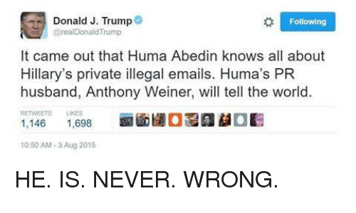 Illegalize: Donald J. Trump  Following  Grea Donald Trump  It came out that Huma Abedin knows all about  Hillary's private illegal emails. Huma's PR  husband, Anthony Weiner, will tell the world.  RETWEETS LIKES  1,146  1,698  10:50 AM 3 Aug 2015 HE. IS. NEVER. WRONG.