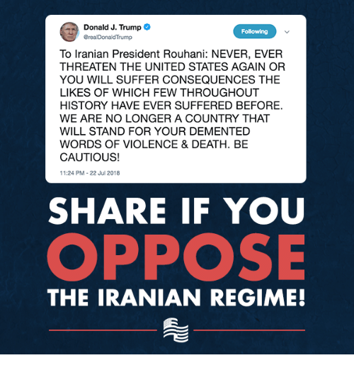 Iranian: Donald J. Trump  GrealDonaldTrump  Following  To Iranian President Rouhani: NEVER, EVER  THREATEN THE UNITED STATES AGAIN OR  YOU WILL SUFFER CONSEQUENCES THE  LIKES OF WHICH FEW THROUGHOUT  HISTORY HAVE EVER SUFFERED BEFORE.  WE ARE NO LONGER A COUNTRY THAT  WILL STAND FOR YOUR DEMENTED  WORDS OF VIOLENCE& DEATH. BE  CAUTIOUS!  11:24 PM-22 Jul 2018  SHARE IF YOU  OPPOSE  THE IRANIAN REGIME