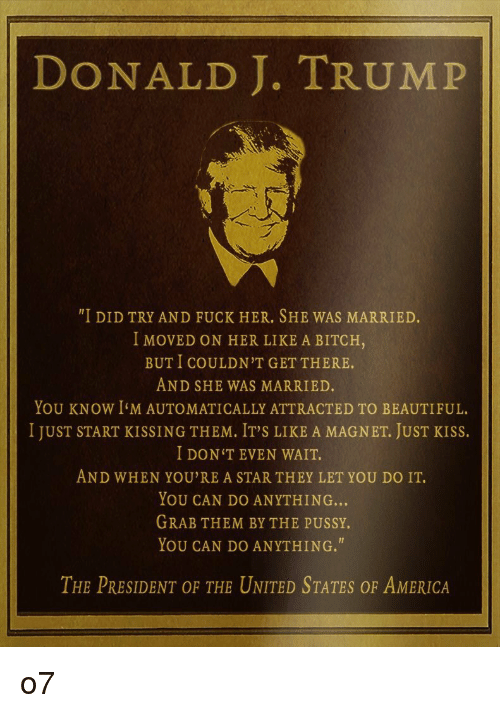 """Just Kiss: DONALD J. TRUMP  """"I DID TRY AND FUCK HER. SHE WAS MARRIED  I MOVED ON HER LIKE A BITCH,  BUT I COULDN'T GET THERE.  AND SHE WAS MARRIED.  YOU KNOW I'M AUTOMATICALLY ATTRACTED TO BEAUTIFUL.  I JUST START KISSING THEM, IT'S LIKE A MAGNET, JUST KISS.  I DON'TEVEN WAIT.  AND WHEN YOU'RE A STAR THEY LET YOU DO IT.  YOU CAN DO ANYTHING...  GRAB THEM BY THE PUSSY.  YOU CAN DO ANYTHING.""""  THE PRESIDENT OF THE UNITED STATES OF AMERICA o7"""