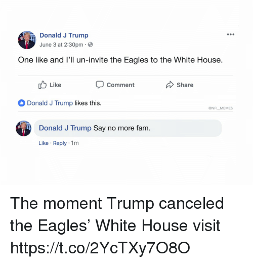 white-house-visit: Donald J Trump  June 3 at 2:30pm  One like and l'll un-invite the Eagles to the White House.  uLike  Comment  Share  Donald J Trump likes this.  @NFL MEMES  Donald J Trump Say no more fam.  Like Reply 1m The moment Trump canceled the Eagles' White House visit https://t.co/2YcTXy7O8O