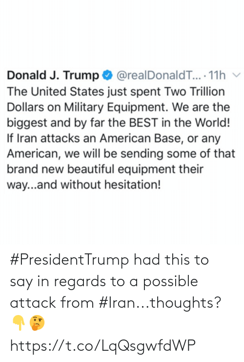 brand: Donald J. Trump O @realDonaldT... 11h v  The United States just spent Two Trillion  Dollars on Military Equipment. We are the  biggest and by far the BEST in the World!  If Iran attacks an American Base, or any  American, we will be sending some of that  brand new beautiful equipment their  way...and without hesitation! #PresidentTrump had this to say in regards to a possible attack from #Iran...thoughts? 👇🤔 https://t.co/LqQsgwfdWP