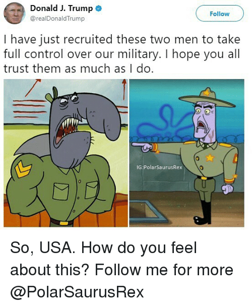 Memes, Control, and Trump: Donald J. Trump o  @realDonaldTrump  Follow  I have just recruited these two men to take  full control over our military. I hope you all  trust them as much as I do.  IG PolarSaurusRex  STD So, USA. How do you feel about this? Follow me for more @PolarSaurusRex