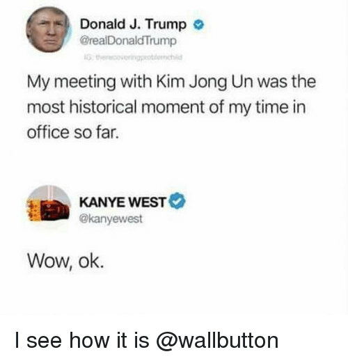 Kanye, Kim Jong-Un, and Wow: Donald J. Trump o  @realDonaldTrump  IG  My meeting with Kim Jong Un was the  most historical moment of my time in  office so far.  KANYE WEST  @kanyewest  Wow, ok. I see how it is @wallbutton