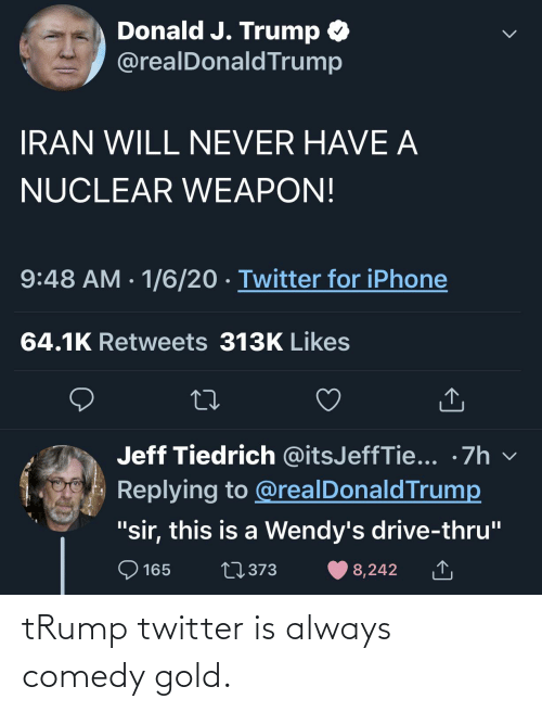 "Trump Twitter: Donald J. Trump O  @realDonaldTrump  IRAN WILL NEVER HAVE A  NUCLEAR WEAPON!  9:48 AM · 1/6/20 · Twitter for iPhone  64.1K Retweets 313K Likes  Jeff Tiedrich @itsJeffTie... •7h v  Replying to @realDonaldTrump  ""sir, this is a Wendy's drive-thru""  O 165  27373  8,242 tRump twitter is always comedy gold."
