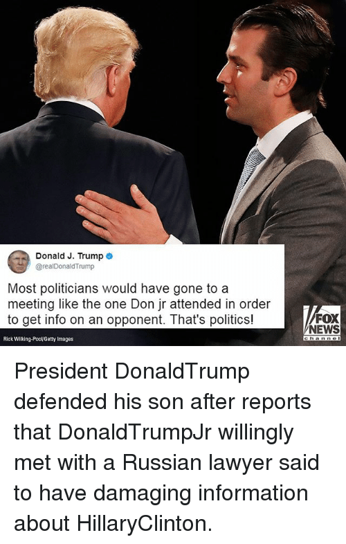 Lawyered: Donald J. Trump o  @realDonaldTrump  Most politicians would have gone to a  meeting like the one Don jr attended in order  to get info on an opponent. That's politics!  FOX  NEWS  Rick Wilking-PooVGetty Images President DonaldTrump defended his son after reports that DonaldTrumpJr willingly met with a Russian lawyer said to have damaging information about HillaryClinton.