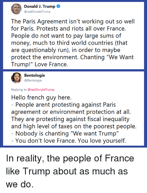 "Protests: Donald J. Trump o  @realDonaldTrump  The Paris Agreement isn't working out so well  for Paris. Protests and riots all over France.  People do not want to pay large sums of  money, much to third world countries (that  are questionably run), in order to maybe  protect the environment. Chanting ""We Want  Trump!""LOve France.  Bentologie  @Bentologie  Replying to @realDonaldTrump  Hello french guy here  People arent protesting against Paris  agreement or environment protection at all.  They are protesting against fiscal inequality  and high level of taxes on the poorest people  Nobody is chanting ""We want Trump""  You don't love France. You love yourself In reality, the people of France like Trump about as much as we do."