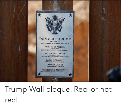 Trump Wall: DONALD J. TRUMP  PRESIDENT  THE UNITED STATES OF AMERICA  KIRSTJEN M. NIELSEN  DAIENT RONER  KEVIN K. MCALEENAN  US CUSTOMS ND BODER KITECTKN  CARLA I. PROVOST  GLORIAL CHAVEZ Trump Wall plaque. Real or not real