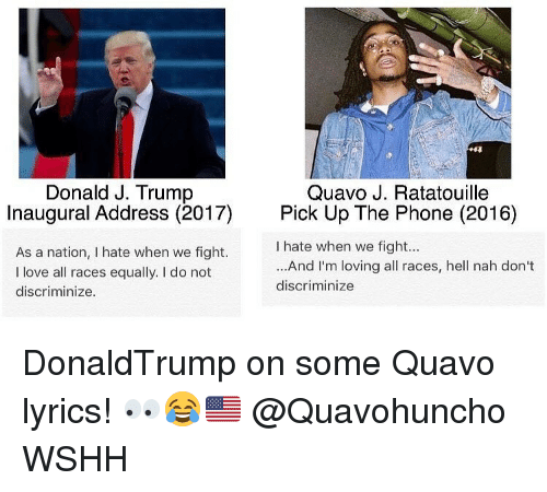 Discriminize: Donald J. Trump  Quavo J. Ratatouille  Inaugural Address (2017)  Pick Up The Phone (2016)  hate when we fight...  As a nation, I hate when we fight.  ...And I'm loving all races, hell nah don't  l love all races equally. do not  discriminize  discriminize. DonaldTrump on some Quavo lyrics! 👀😂🇺🇸 @Quavohuncho WSHH