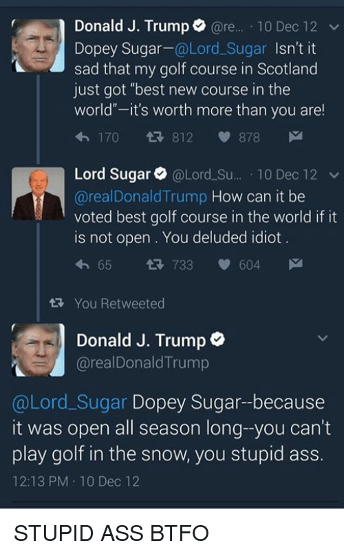 """Btfo: Donald J. Trump  @re  10 Dec 12 v  Dopey Sugar  @Lord Sugar  Isn't it  sad that my golf course in Scotland  just got """"best new course in the  world -it's worth more than you are!  170 812 878  M  Lord Sugar @Lord Su  10 Dec 12  v  @real Donald Trump  How can it be  voted best golf course in the world if it  is not open You deluded idiot.  65 733 V 604  M  4h tw You Retweeted  Donald J. Trump  o  arealDonald Trump  @Lord Sugar Dopey Sugar--because  it was open all season long--you can't  play golf in the snow, you stupid ass.  12:13 PM 10 Dec 12 STUPID ASS BTFO"""