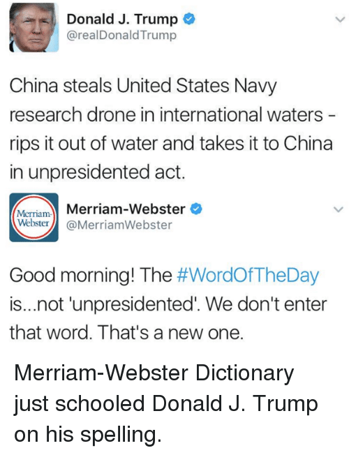 Drone, Memes, and China: Donald J. Trump  @real Donald Trump  China steals United States Navy  research drone in international waters  rips it out of water and takes it to China  in unpresidented act.  Merriam-  Merriam-Webster  Webster  Merriam Webster  Good morning! The  #WordOfTheDay  is...not unpresidented We don't enter  that word. That's a new one. Merriam-Webster Dictionary just schooled Donald J. Trump on his spelling.