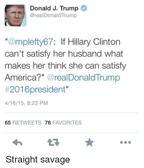 "America, Hillary Clinton, and Savage: Donald J. Trump  @real DonaldTrump  ""@mplefty67: If Hillary Clinton  can't satisfy her husband what  makes her think she can satisfy  America?  realDonald Trump  #2016 president""  4/16/15, 8:22 PM  65  RETWEETS 76  FAVORITES Straight savage"