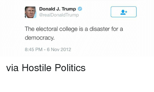 College, Memes, and Trump: Donald J. Trump  @real Donald'Trump  The electoral college is a disaster for a  democracy.  8:45 PM 6 Nov 2012 via Hostile Politics