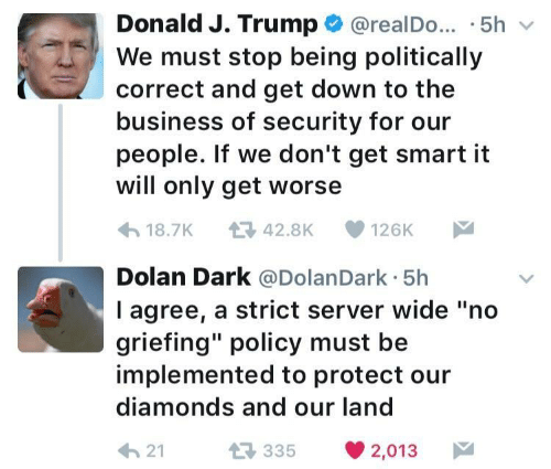 """Get Smart: Donald J. Trump @realDo. .5hv  We must stop being politically  correct and get down to the  business of security for our  people. If we don't get smart it  will only get worse  18.7K 42.8K 126K  Dolan Dark @DolanDark 5h  l agree, a strict server wide """"no  griefing"""" policy must be  implemented to protect our  diamonds and our land  21  35 2,013"""