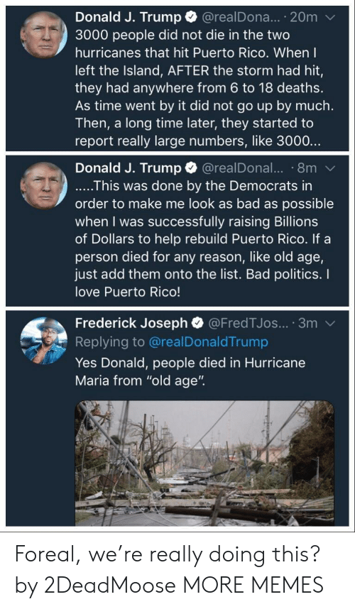 """the island: Donald J. Trump @realDona... 20m  3000 people did not die in the two  hurricanes that hit Puerto Rico. When I  left the Island, AFTER the storm had hit,  they had anywhere from 6 to 18 deaths.  As time went by it did not go up by much.  Then, a long time later, they started to  report really large numbers, like 3000..  Donald J. Trump @realDonal.. 8m  ....This was done by the Democrats in  order to make me look as bad as possible  when I was successfully raising Billions  of Dollars to help rebuild Puerto Rico. If a  person died for any reason, like old age,  just add them onto the list. Bad politics. I  love Puerto Rico!  Frederick Joseph @FredTJos... 3m  Replying to @realDonaldTrump  Yes Donald, people died in Hurricane  Maria from """"old age"""". Foreal, we're really doing this? by 2DeadMoose MORE MEMES"""