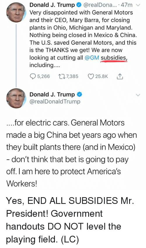 mr president: Donald J. Trump@realDona.. 47m  Very disappointed with General Motors  and their CEO, Mary Barra, for closing  plants in Ohio, Michigan and Maryland.  Nothing being closed in Mexico & China.  The U.S. saved General Motors, and this  is the THANKS we get! We are now  looking at cutting all @GM subsidies  including...  5,266 t07385 25.8K  Donald J. Trump  @realDonaldTrump  ....for electric cars. General Motors  made a big China bet years ago when  they built plants there (and in Mexico)  don't think that bet is going to pay  off. I am here to protect America's  Workers! Yes, END ALL SUBSIDIES Mr. President! Government handouts DO NOT level the playing field. (LC)